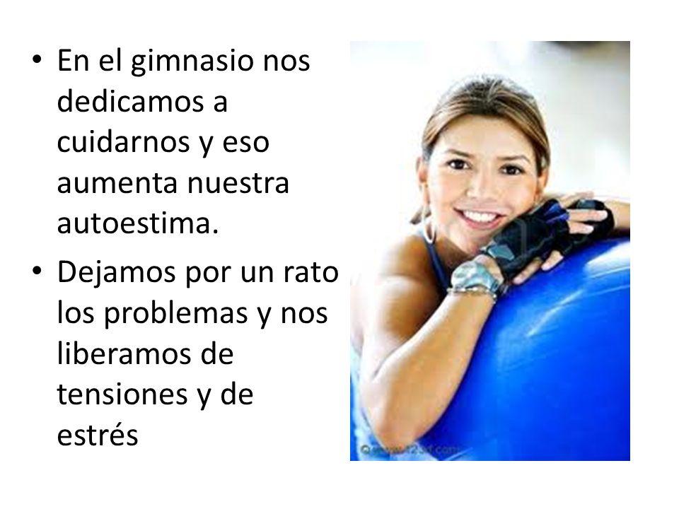 En el gimnasio nos dedicamos a cuidarnos y eso aumenta nuestra autoestima.