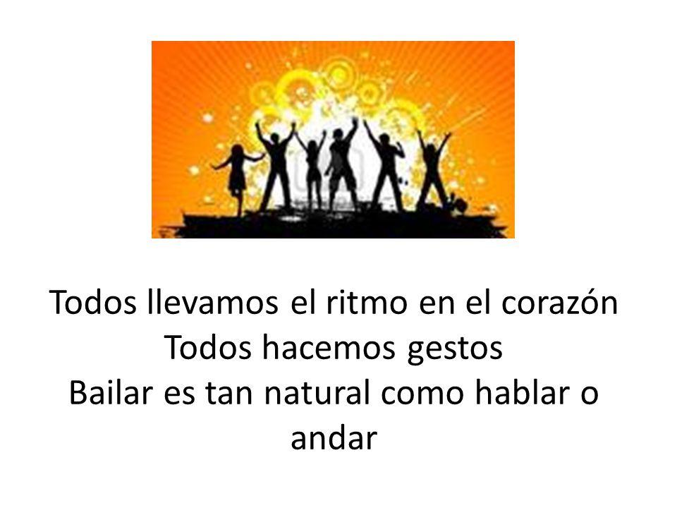 Todos llevamos el ritmo en el corazón Todos hacemos gestos Bailar es tan natural como hablar o andar