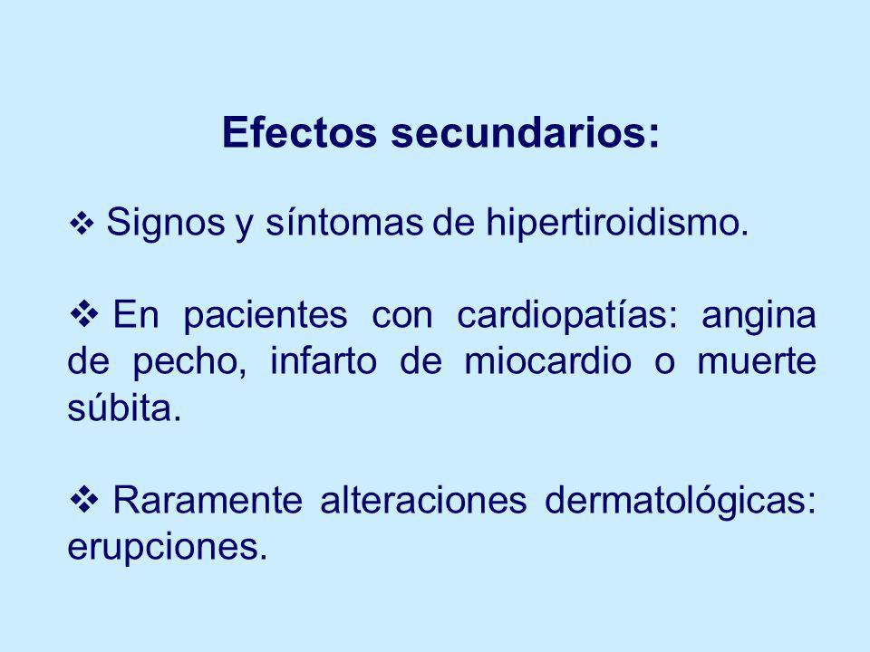 Efectos secundarios: Signos y síntomas de hipertiroidismo. En pacientes con cardiopatías: angina de pecho, infarto de miocardio o muerte súbita.