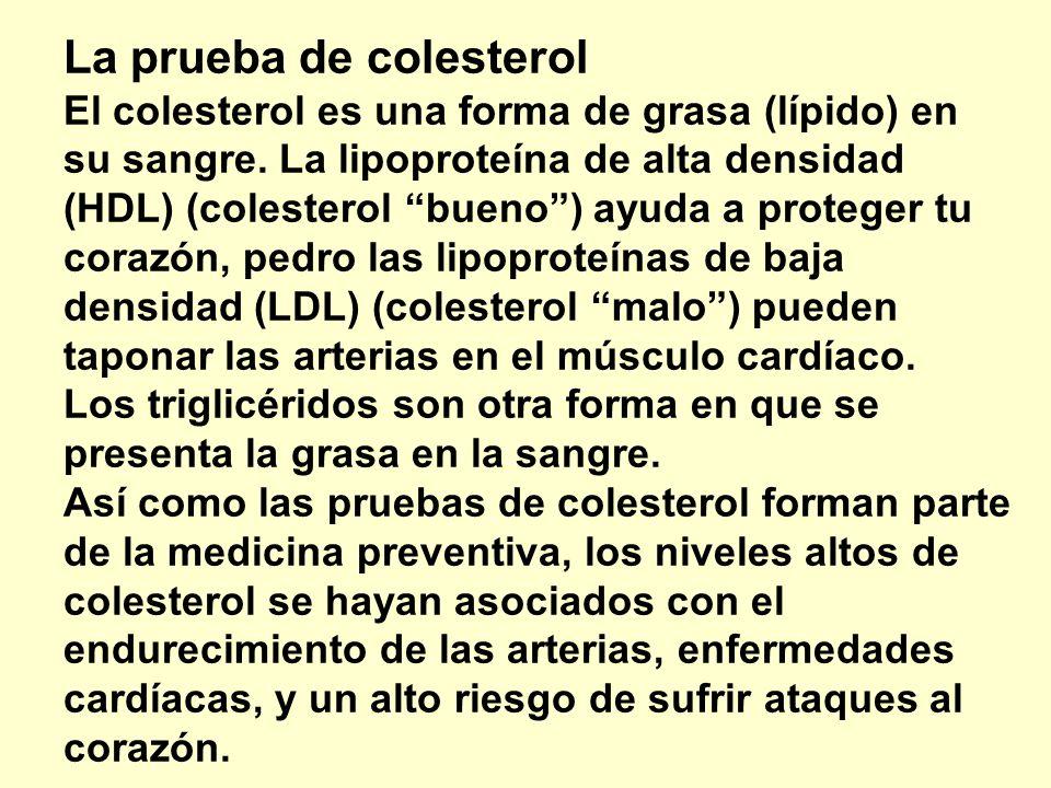 La prueba de colesterol El colesterol es una forma de grasa (lípido) en su sangre. La lipoproteína de alta densidad (HDL) (colesterol bueno ) ayuda a proteger tu corazón, pedro las lipoproteínas de baja densidad (LDL) (colesterol malo ) pueden taponar las arterias en el músculo cardíaco. Los triglicéridos son otra forma en que se presenta la grasa en la sangre. Así como las pruebas de colesterol forman parte de la medicina preventiva, los niveles altos de colesterol se hayan asociados con el endurecimiento de las arterias, enfermedades cardíacas, y un alto riesgo de sufrir ataques al corazón.
