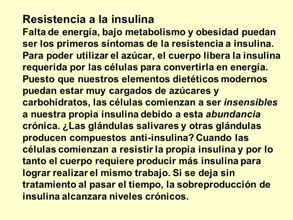 Resistencia a la insulina Falta de energía, bajo metabolismo y obesidad puedan ser los primeros síntomas de la resistencia a insulina. Para poder utilizar el azúcar, el cuerpo libera la insulina requerida por las células para convertirla en energía. Puesto que nuestros elementos dietéticos modernos puedan estar muy cargados de azúcares y carbohidratos, las células comienzan a ser insensibles a nuestra propia insulina debido a esta abundancia crónica. ¿Las glándulas salivares y otras glándulas producen compuestos anti-insulina Cuando las células comienzan a resistir la propia insulina y por lo tanto el cuerpo requiere producir más insulina para lograr realizar el mismo trabajo. Si se deja sin tratamiento al pasar el tiempo, la sobreproducción de insulina alcanzara niveles crónicos.