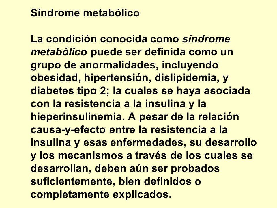 Síndrome metabólico La condición conocida como síndrome metabólico puede ser definida como un grupo de anormalidades, incluyendo obesidad, hipertensión, dislipidemia, y diabetes tipo 2; la cuales se haya asociada con la resistencia a la insulina y la hieperinsulinemia.