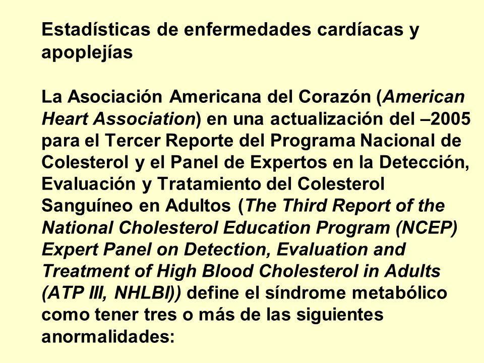 Estadísticas de enfermedades cardíacas y apoplejías La Asociación Americana del Corazón (American Heart Association) en una actualización del –2005 para el Tercer Reporte del Programa Nacional de Colesterol y el Panel de Expertos en la Detección, Evaluación y Tratamiento del Colesterol Sanguíneo en Adultos (The Third Report of the National Cholesterol Education Program (NCEP) Expert Panel on Detection, Evaluation and Treatment of High Blood Cholesterol in Adults (ATP III, NHLBI)) define el síndrome metabólico como tener tres o más de las siguientes anormalidades: