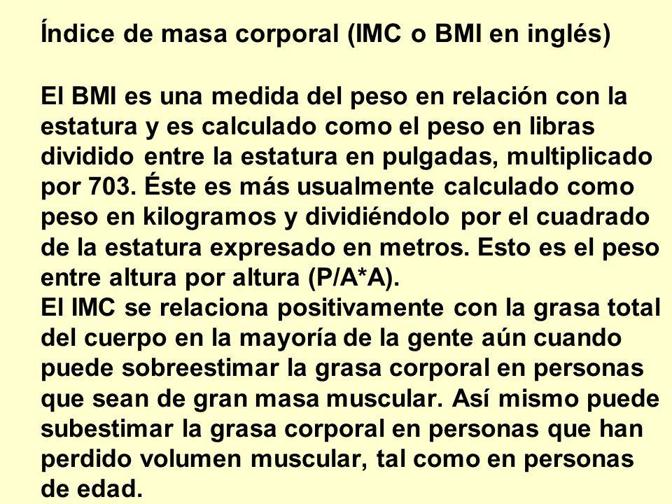 Índice de masa corporal (IMC o BMI en inglés) El BMI es una medida del peso en relación con la estatura y es calculado como el peso en libras dividido entre la estatura en pulgadas, multiplicado por 703. Éste es más usualmente calculado como peso en kilogramos y dividiéndolo por el cuadrado de la estatura expresado en metros. Esto es el peso entre altura por altura (P/A*A). El IMC se relaciona positivamente con la grasa total del cuerpo en la mayoría de la gente aún cuando puede sobreestimar la grasa corporal en personas que sean de gran masa muscular. Así mismo puede subestimar la grasa corporal en personas que han perdido volumen muscular, tal como en personas de edad.