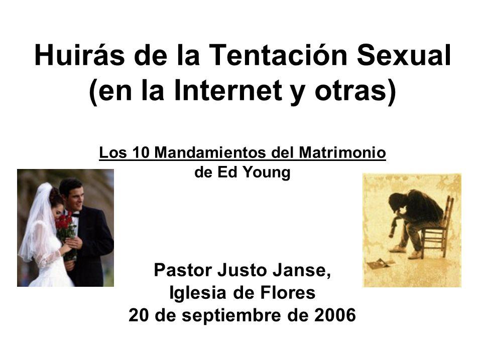 Huirás de la Tentación Sexual (en la Internet y otras) Los 10 Mandamientos del Matrimonio de Ed Young Pastor Justo Janse, Iglesia de Flores 20 de septiembre de 2006