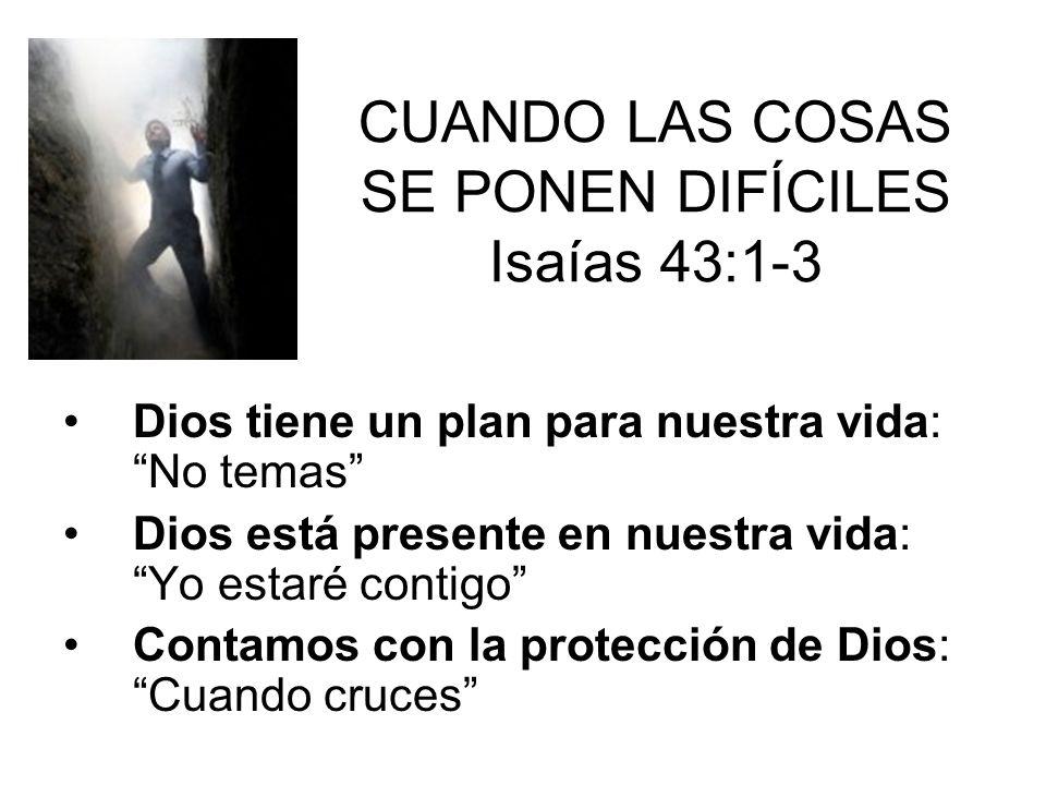 CUANDO LAS COSAS SE PONEN DIFÍCILES Isaías 43:1-3