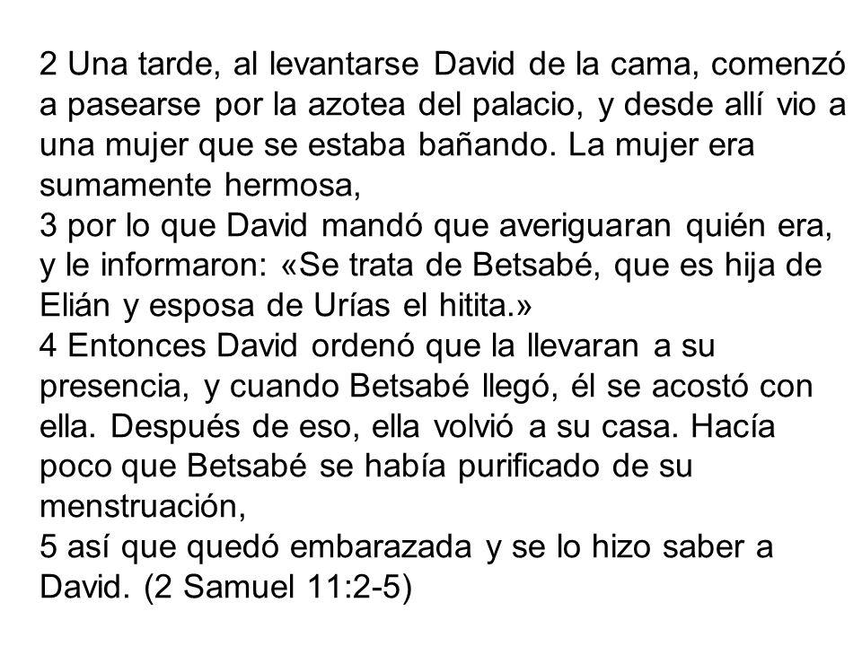 2 Una tarde, al levantarse David de la cama, comenzó a pasearse por la azotea del palacio, y desde allí vio a una mujer que se estaba bañando.