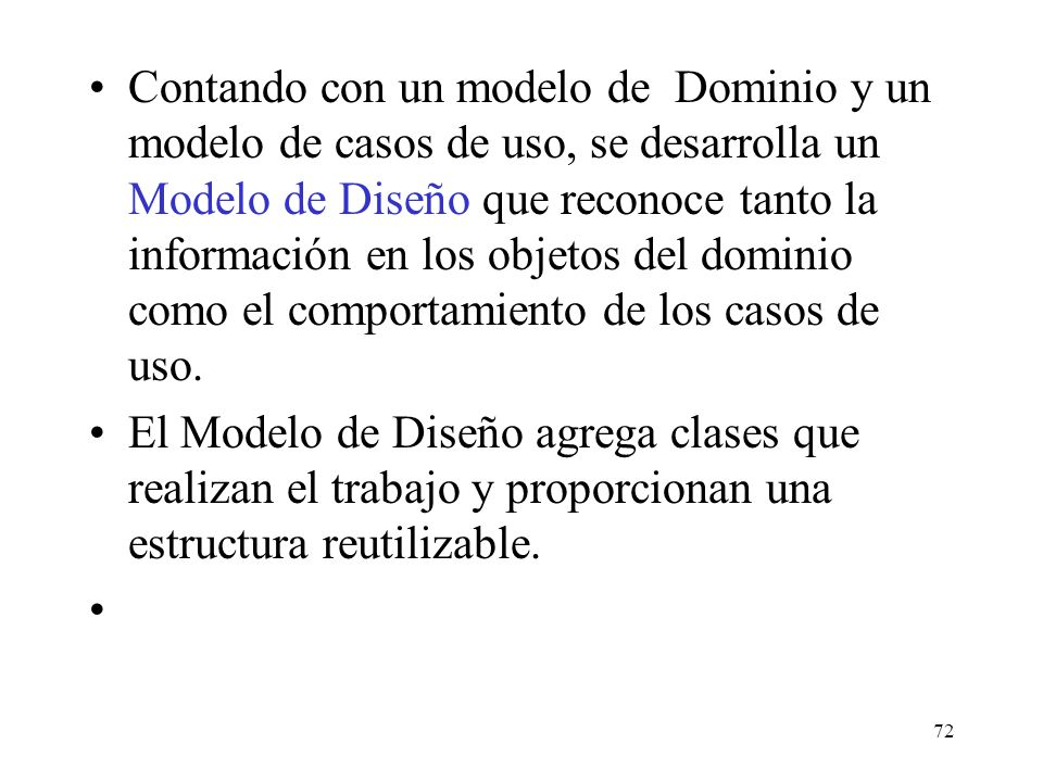 Contando con un modelo de Dominio y un modelo de casos de uso, se desarrolla un Modelo de Diseño que reconoce tanto la información en los objetos del dominio como el comportamiento de los casos de uso.