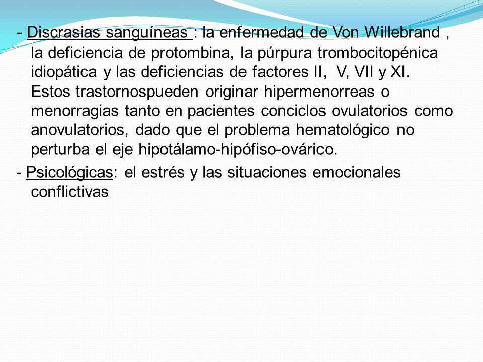 - Discrasias sanguíneas : la enfermedad de Von Willebrand , la deficiencia de protombina, la púrpura trombocitopénica idiopática y las deficiencias de factores II, V, VII y XI. Estos trastornospueden originar hipermenorreas o menorragias tanto en pacientes conciclos ovulatorios como anovulatorios, dado que el problema hematológico no perturba el eje hipotálamo-hipófiso-ovárico.