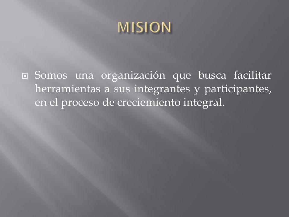 MISIONSomos una organización que busca facilitar herramientas a sus integrantes y participantes, en el proceso de creciemiento integral.