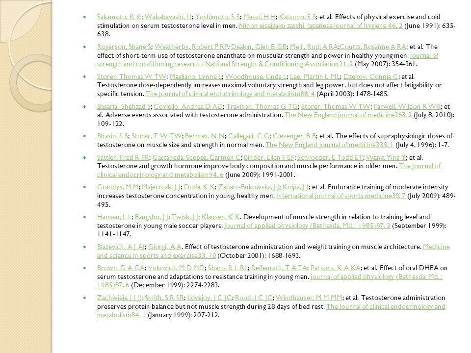 Sakamoto, K K; Wakabayashi, I I; Yoshimoto, S S; Masui, H H; Katsuno, S S; et al. Effects of physical exercise and cold stimulation on serum testosterone level in men. Nihon eiseigaku zasshi. Japanese journal of hygiene 46. 2 (June 1991): 635- 638.