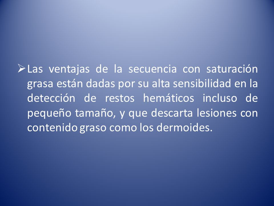 Las ventajas de la secuencia con saturación grasa están dadas por su alta sensibilidad en la detección de restos hemáticos incluso de pequeño tamaño, y que descarta lesiones con contenido graso como los dermoides.