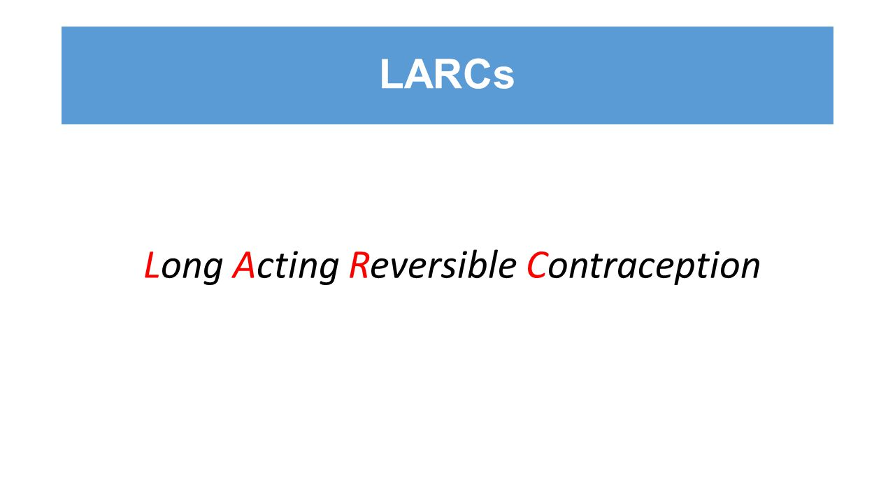 LARCs Long Acting Reversible Contraception