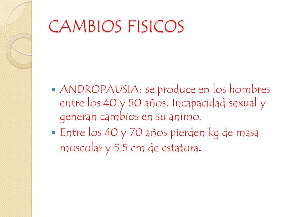 CAMBIOS FISICOS ANDROPAUSIA: se produce en los hombres entre los 40 y 50 años. Incapacidad sexual y generan cambios en su animo.