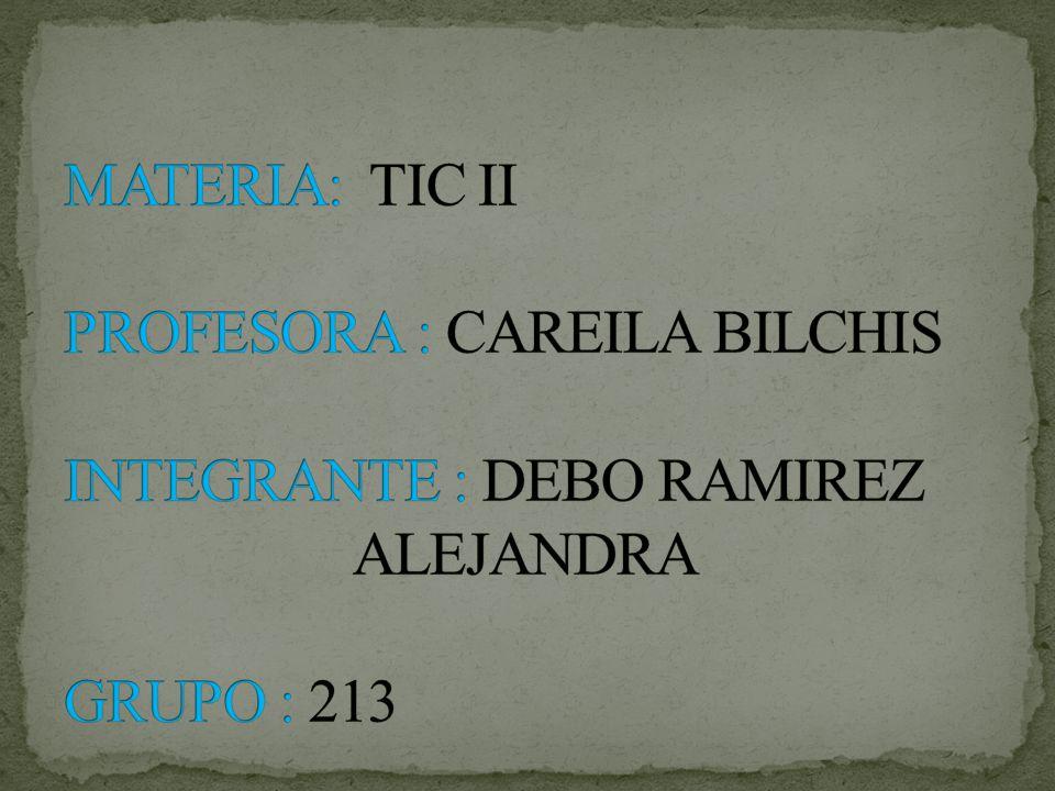 MATERIA: TIC II PROFESORA : CAREILA BILCHIS INTEGRANTE : DEBO RAMIREZ ALEJANDRA GRUPO : 213