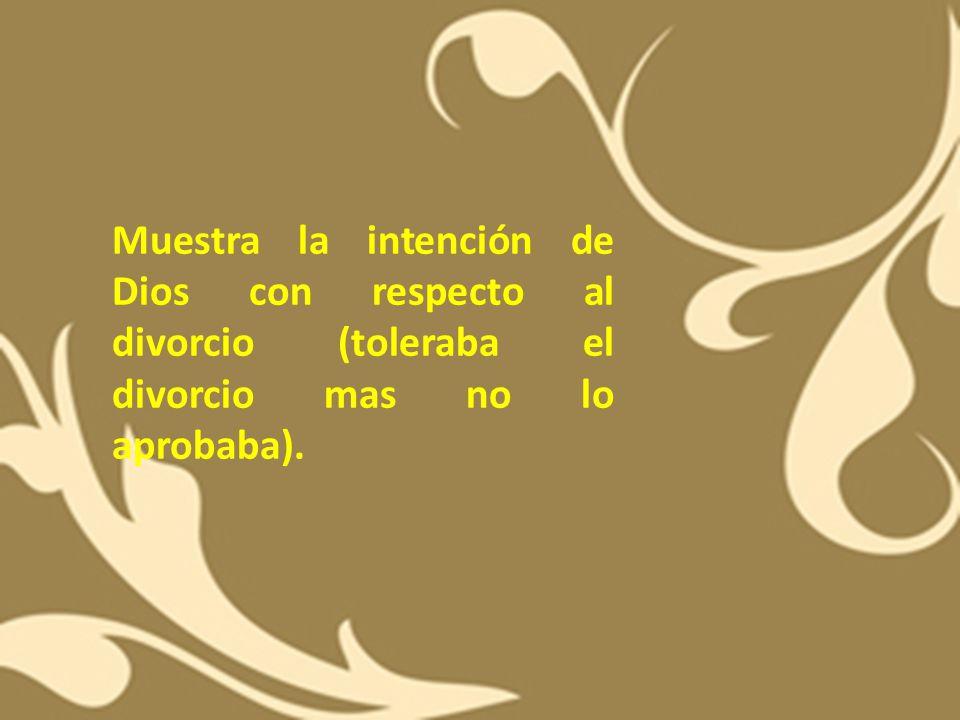 Muestra la intención de Dios con respecto al divorcio (toleraba el divorcio mas no lo aprobaba).