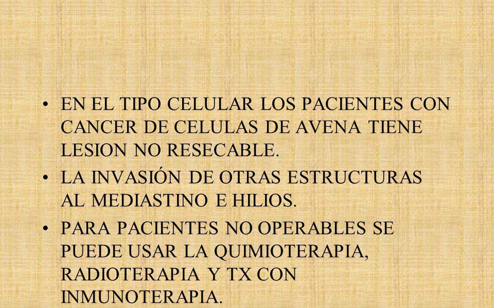 EN EL TIPO CELULAR LOS PACIENTES CON CANCER DE CELULAS DE AVENA TIENE LESION NO RESECABLE.