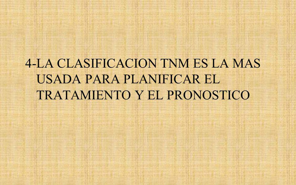 4-LA CLASIFICACION TNM ES LA MAS USADA PARA PLANIFICAR EL TRATAMIENTO Y EL PRONOSTICO