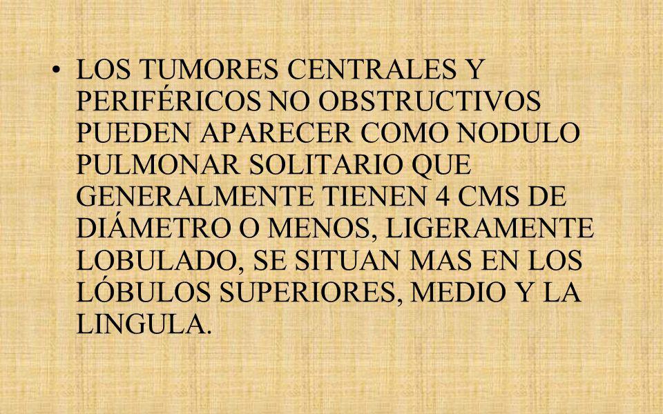 LOS TUMORES CENTRALES Y PERIFÉRICOS NO OBSTRUCTIVOS PUEDEN APARECER COMO NODULO PULMONAR SOLITARIO QUE GENERALMENTE TIENEN 4 CMS DE DIÁMETRO O MENOS, LIGERAMENTE LOBULADO, SE SITUAN MAS EN LOS LÓBULOS SUPERIORES, MEDIO Y LA LINGULA.