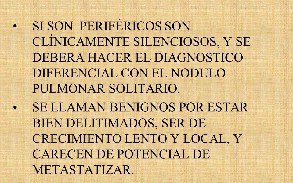 SI SON PERIFÉRICOS SON CLÍNICAMENTE SILENCIOSOS, Y SE DEBERA HACER EL DIAGNOSTICO DIFERENCIAL CON EL NODULO PULMONAR SOLITARIO.