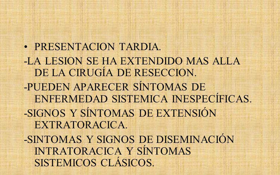 PRESENTACION TARDIA. -LA LESION SE HA EXTENDIDO MAS ALLA DE LA CIRUGÍA DE RESECCION.