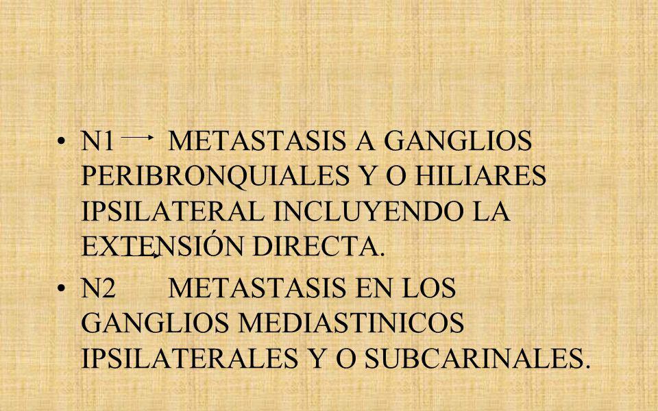 N1 METASTASIS A GANGLIOS PERIBRONQUIALES Y O HILIARES IPSILATERAL INCLUYENDO LA EXTENSIÓN DIRECTA.