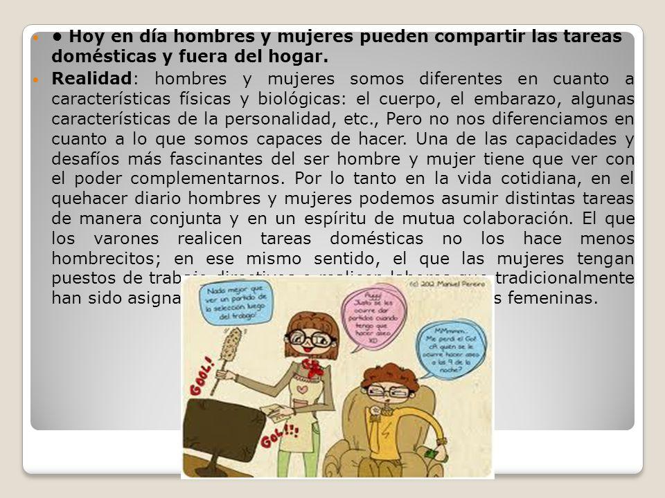 • Hoy en día hombres y mujeres pueden compartir las tareas domésticas y fuera del hogar.
