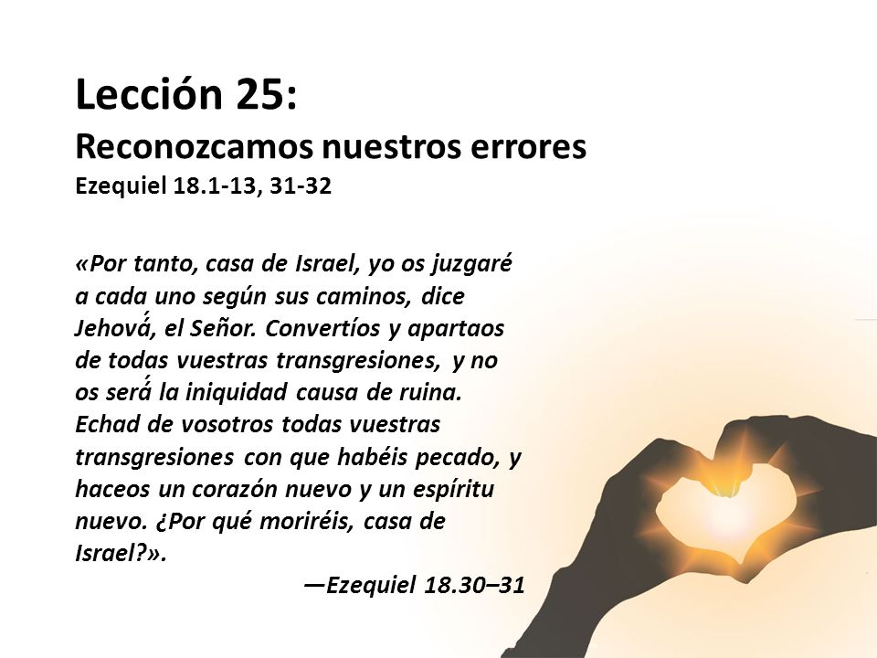 Lección 25: Reconozcamos nuestros errores Ezequiel 18.1-13, 31-32
