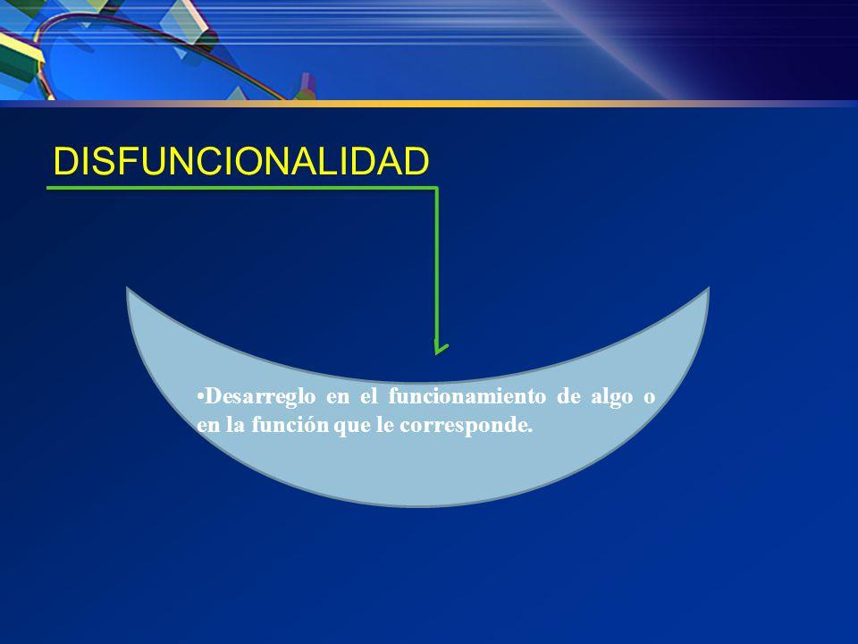 DISFUNCIONALIDAD Desarreglo en el funcionamiento de algo o en la función que le corresponde.