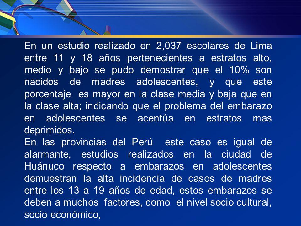 En un estudio realizado en 2,037 escolares de Lima entre 11 y 18 años pertenecientes a estratos alto, medio y bajo se pudo demostrar que el 10% son nacidos de madres adolescentes, y que este porcentaje es mayor en la clase media y baja que en la clase alta; indicando que el problema del embarazo en adolescentes se acentúa en estratos mas deprimidos.