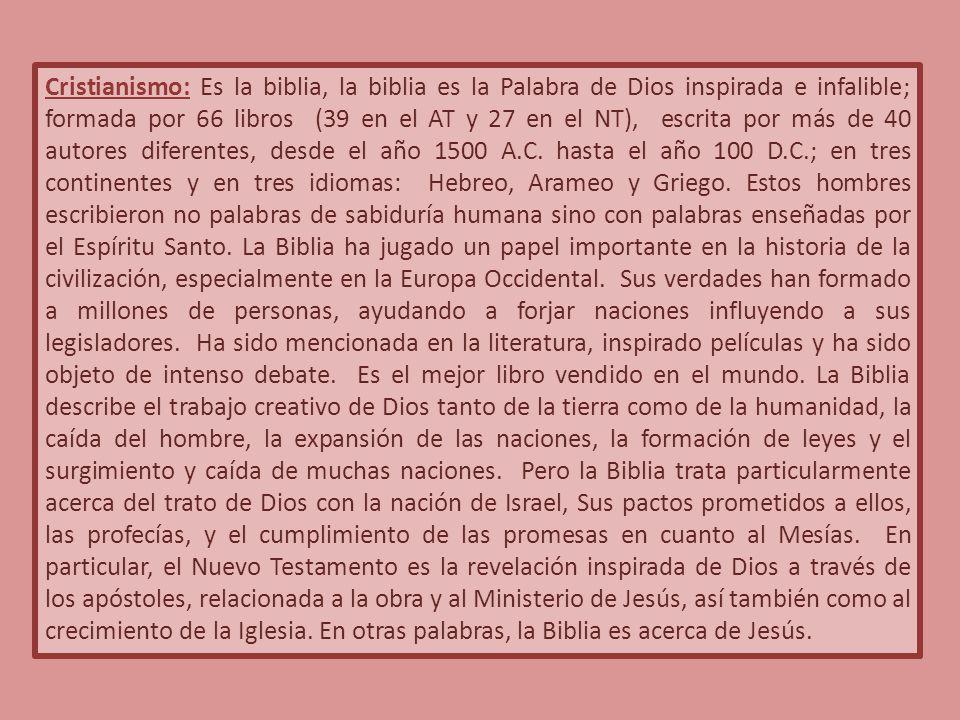 Cristianismo: Es la biblia, la biblia es la Palabra de Dios inspirada e infalible; formada por 66 libros (39 en el AT y 27 en el NT), escrita por más de 40 autores diferentes, desde el año 1500 A.C.