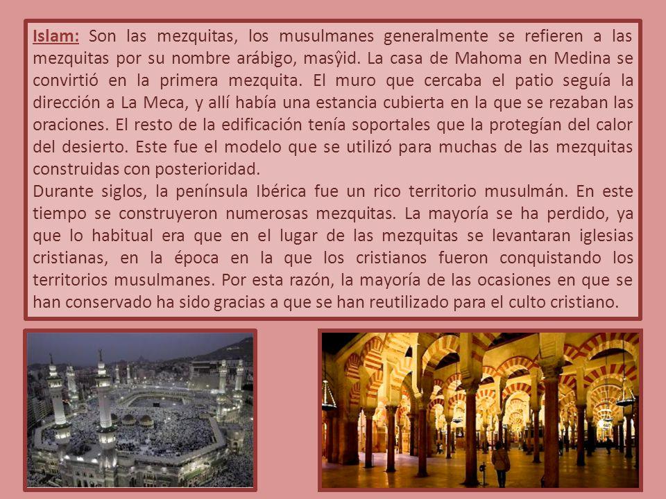 Islam: Son las mezquitas, los musulmanes generalmente se refieren a las mezquitas por su nombre arábigo, masŷid. La casa de Mahoma en Medina se convirtió en la primera mezquita. El muro que cercaba el patio seguía la dirección a La Meca, y allí había una estancia cubierta en la que se rezaban las oraciones. El resto de la edificación tenía soportales que la protegían del calor del desierto. Este fue el modelo que se utilizó para muchas de las mezquitas construidas con posterioridad.