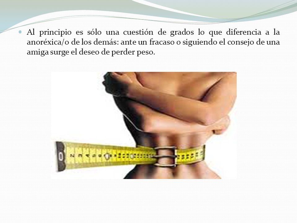 Al principio es sólo una cuestión de grados lo que diferencia a la anoréxica/o de los demás: ante un fracaso o siguiendo el consejo de una amiga surge el deseo de perder peso.