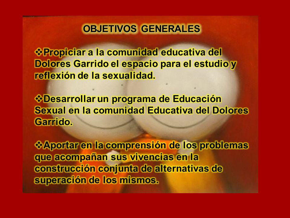 OBJETIVOS GENERALES Propiciar a la comunidad educativa del Dolores Garrido el espacio para el estudio y reflexión de la sexualidad.