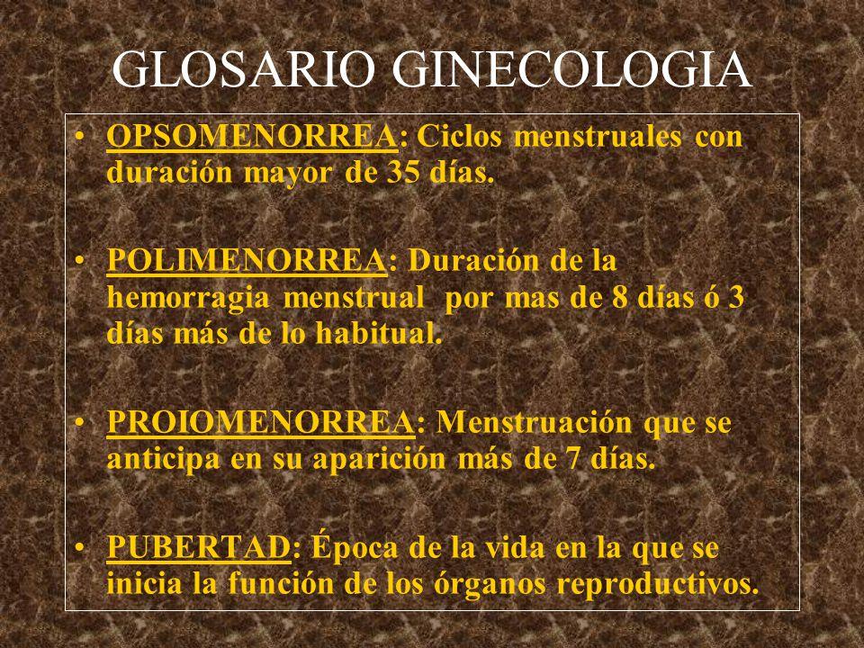 GLOSARIO GINECOLOGIA OPSOMENORREA: Ciclos menstruales con duración mayor de 35 días.