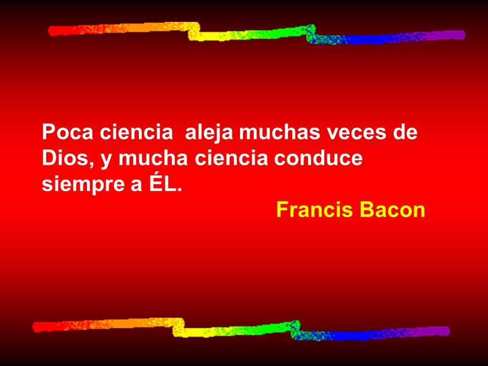 Poca ciencia aleja muchas veces de Dios, y mucha ciencia conduce siempre a ÉL. Francis Bacon