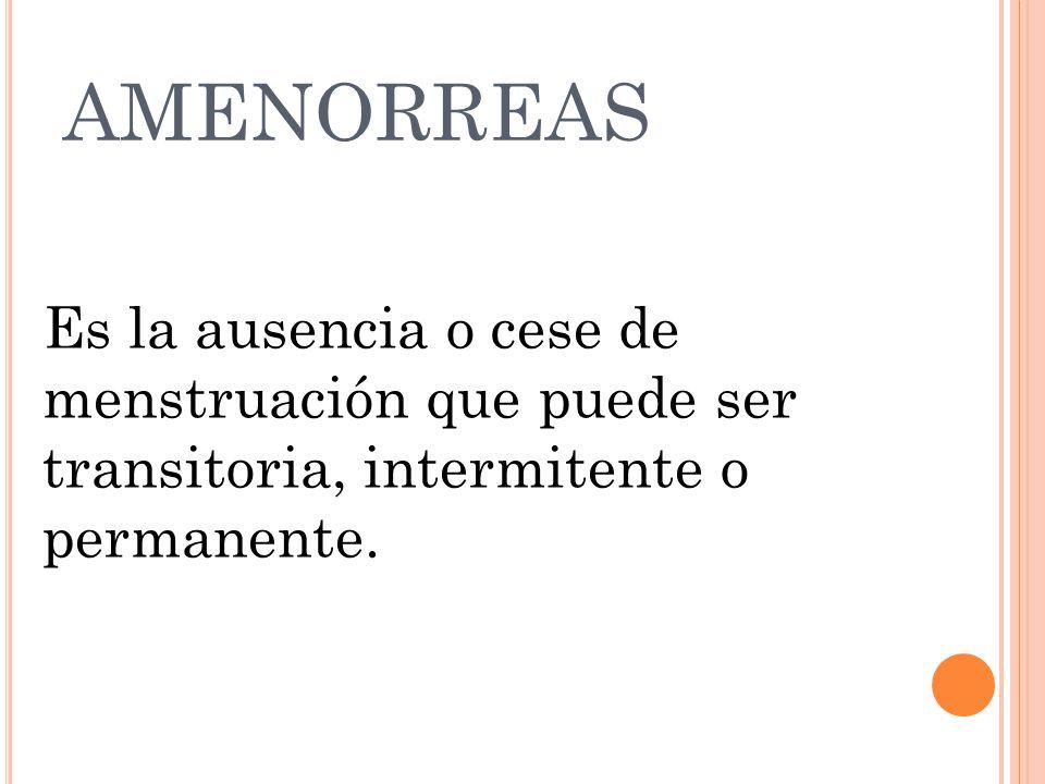 AMENORREAS Es la ausencia o cese de menstruación que puede ser transitoria, intermitente o permanente.