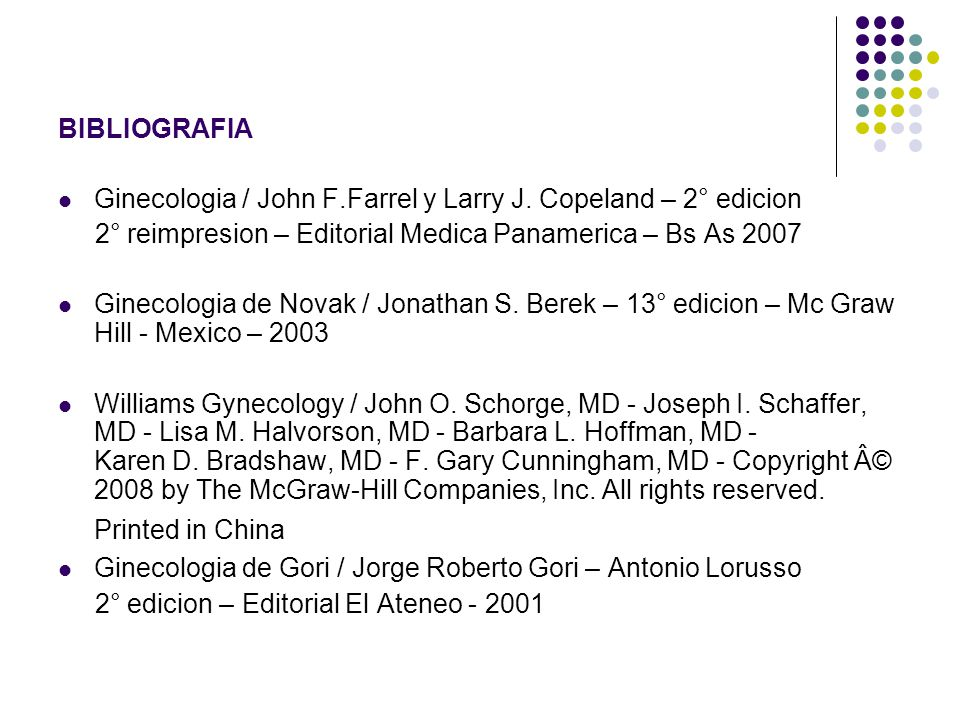 BIBLIOGRAFIA Ginecologia / John F.Farrel y Larry J. Copeland – 2° edicion. 2° reimpresion – Editorial Medica Panamerica – Bs As 2007.