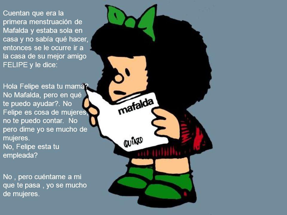 Cuentan que era la primera menstruación de Mafalda y estaba sola en casa y no sabía qué hacer, entonces se le ocurre ir a la casa de su mejor amigo FELIPE y le dice: