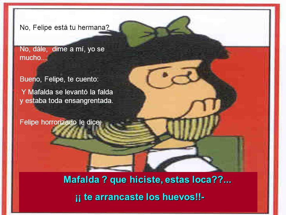 Mafalda que hiciste, estas loca ... ¡¡ te arrancaste los huevos!!-