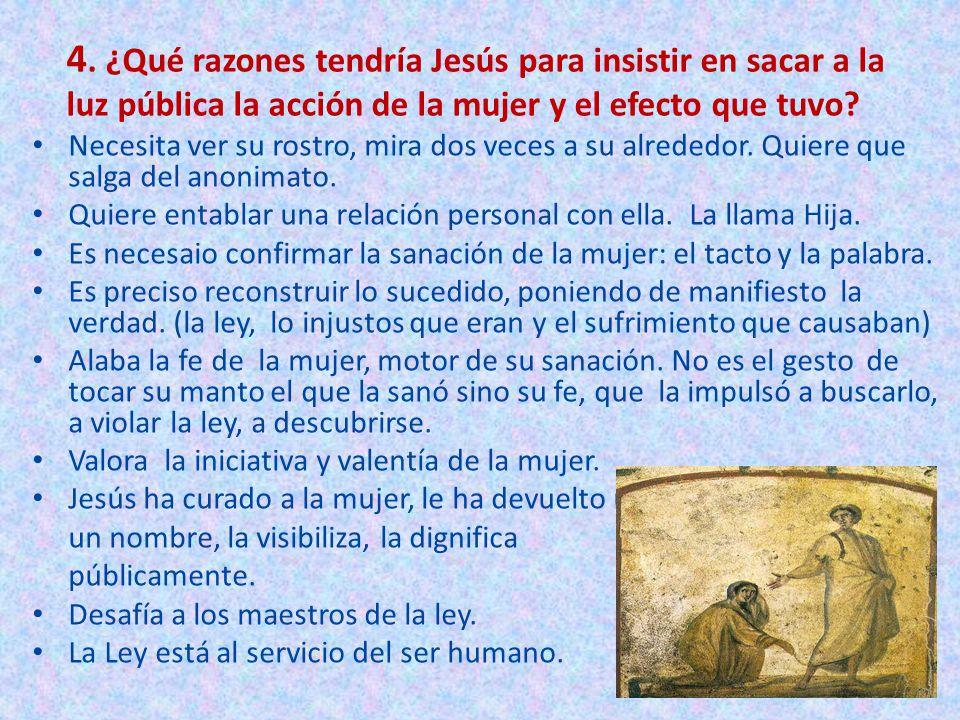 4. ¿Qué razones tendría Jesús para insistir en sacar a la luz pública la acción de la mujer y el efecto que tuvo