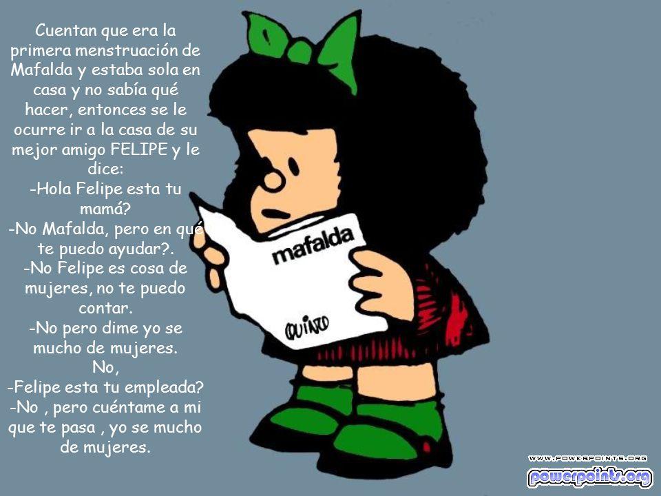 Cuentan que era la primera menstruación de Mafalda y estaba sola en casa y no sabía qué hacer, entonces se le ocurre ir a la casa de su mejor amigo FELIPE y le dice: -Hola Felipe esta tu mamá.