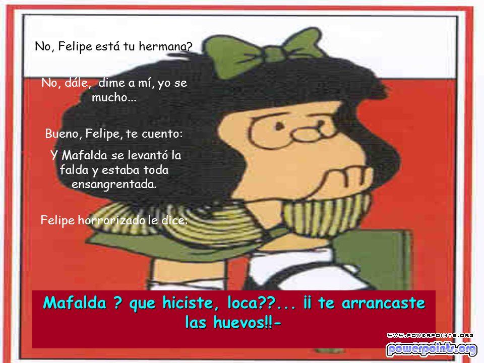 Mafalda que hiciste, loca ... ¡¡ te arrancaste las huevos!!-