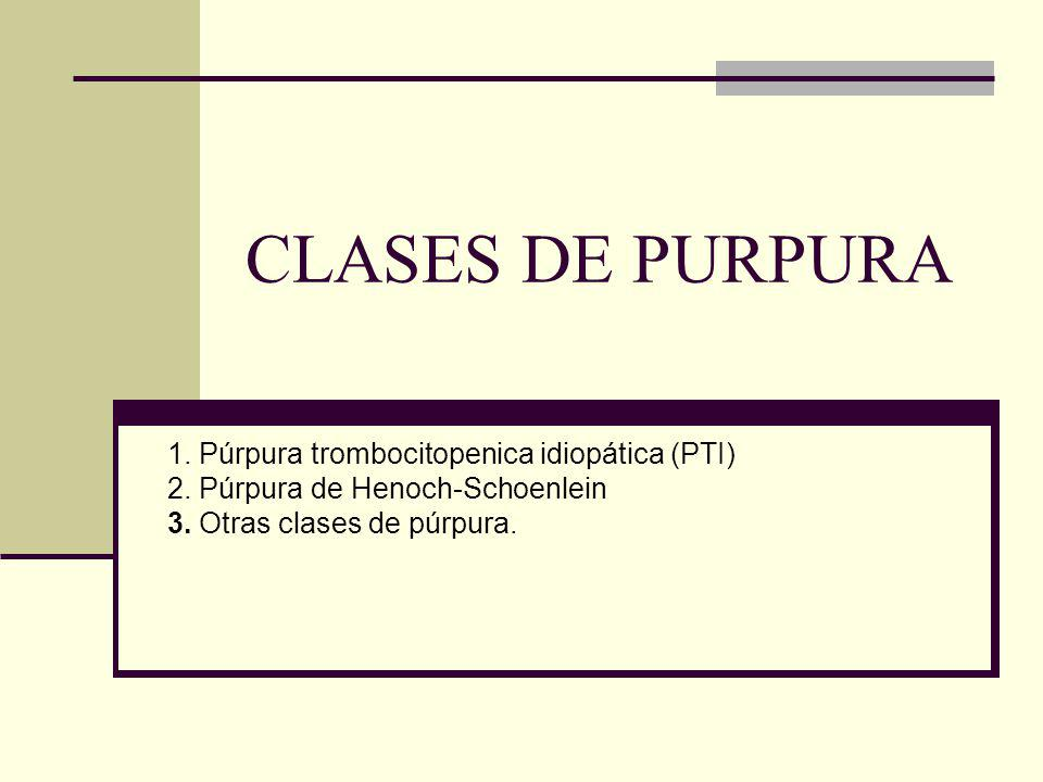 CLASES DE PURPURA 1. Púrpura trombocitopenica idiopática (PTI)