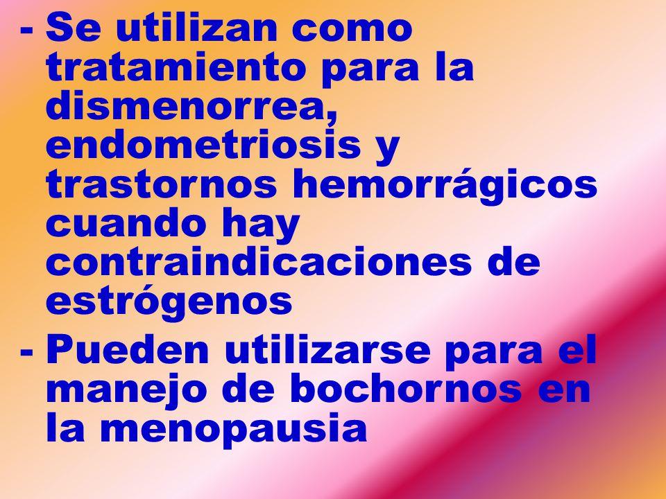 Se utilizan como tratamiento para la dismenorrea, endometriosis y trastornos hemorrágicos cuando hay contraindicaciones de estrógenos