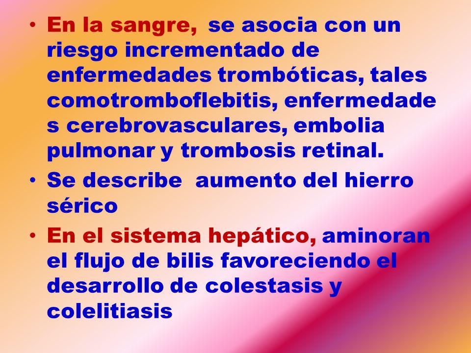 En la sangre, se asocia con un riesgo incrementado de enfermedades trombóticas, tales comotromboflebitis, enfermedades cerebrovasculares, embolia pulmonar y trombosis retinal.