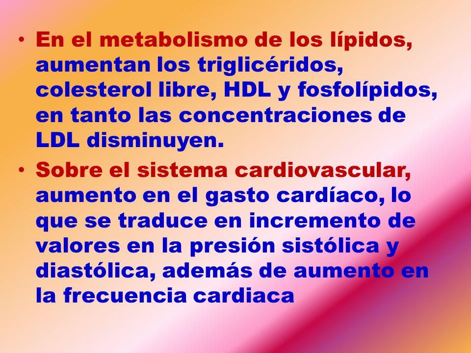 En el metabolismo de los lípidos, aumentan los triglicéridos, colesterol libre, HDL y fosfolípidos, en tanto las concentraciones de LDL disminuyen.