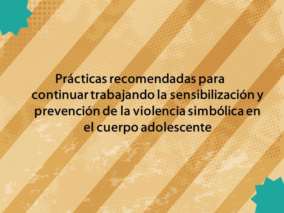 Prácticas recomendadas para continuar trabajando la sensibilización y prevención de la violencia simbólica en el cuerpo adolescente
