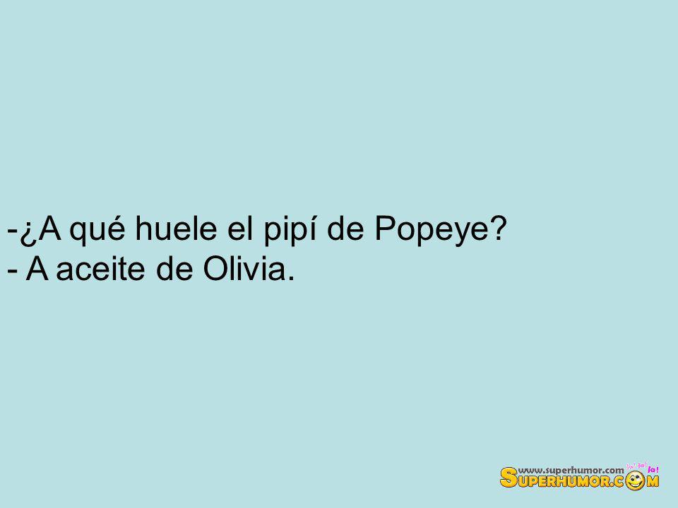 -¿A qué huele el pipí de Popeye - A aceite de Olivia.