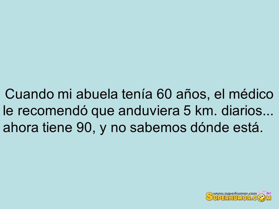 Cuando mi abuela tenía 60 años, el médico le recomendó que anduviera 5 km.